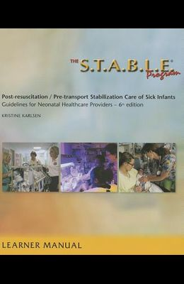 The S.T.A.B.L.E. Program, Learner Manual: Post-Resuscitation/ Pre-Transport Stabilization Care of Sick Infants- Guidelines for Neonatal Healthcare Pro