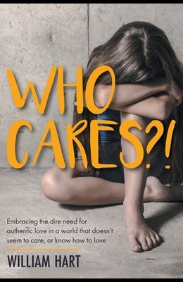 Who Cares?!: Embracing the dire need for authentic love in a world that doesn't seem to care, or know how to love.