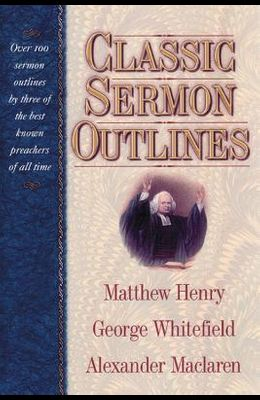 Classic Sermon Outlines: Over 100 Sermon Outlines by 3 of the Best Known Preachers of All Time