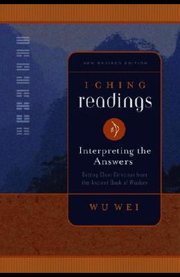 I Ching Readings: Interpreting the Answers: Getting Clear Direction from the Ancient Book of Wisdom