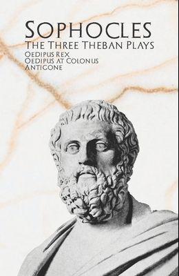 The Three Theban Plays: Oedipus Rex, Oedipus at Colonus, & Antigone