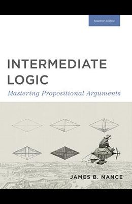 Intermediate Logic (Teacher Edition): Mastering Propositional Arguments