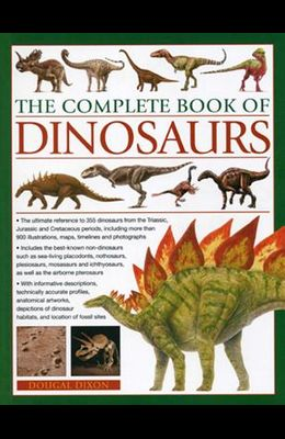 The Complete Book of Dinosaurs: The Ultimate Reference to 355 Dinosaurs from the Triassic, Jurassic and Cretaceous Periods