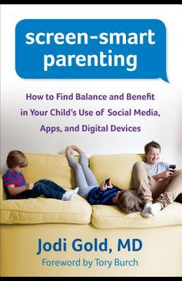 Screen-Smart Parenting: How to Find Balance and Benefit in Your Child's Use of Social Media, Apps, and Digital Devices
