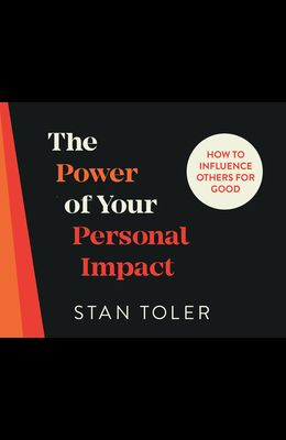 The Power of Your Personal Impact: How to Influence Others for Good