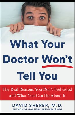 What Your Doctor Won't Tell You: The Real Reasons You Don't Feel Good and What You Can Do about It