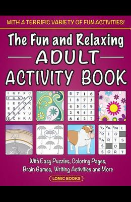 The Fun and Relaxing Adult Activity Book: With Easy Puzzles, Coloring Pages, Writing Activities, Brain Games and Much More