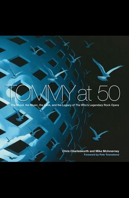 Tommy at 50: The Mood, the Music, the Look, and the Legacy of the Who's Legendary Rock Opera