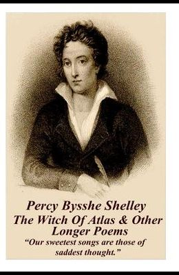 Percy Bysshe Shelley - The Witch of Atlas & Other Longer Poems: Our Sweetest Songs Are Those of Saddest Thought.