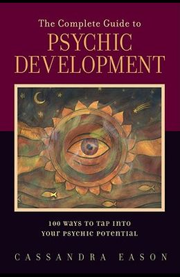 The Complete Guide to Psychic Development: 100 Ways to Tap Into Your Psychic Potential