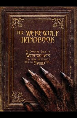 The Werewolf Handbook: An Essential Guide to Werewolves And, More Importantly, How to Avoid Them