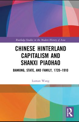 Chinese Hinterland Capitalism and Shanxi Piaohao: Banking, State, and Family, 1720-1910