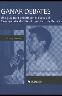Ganar Debates: Una Guia Para Debatir Con el Estilo del Campeonato Mundial Universitario de Debate = Winning Debates