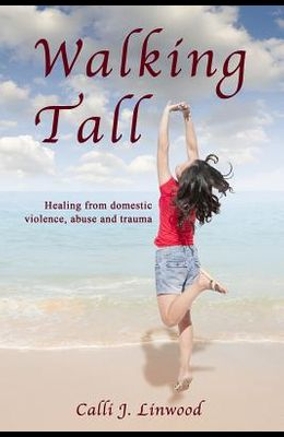 Walking Tall: Healing from Domestic Violence, Abuse and Trauma