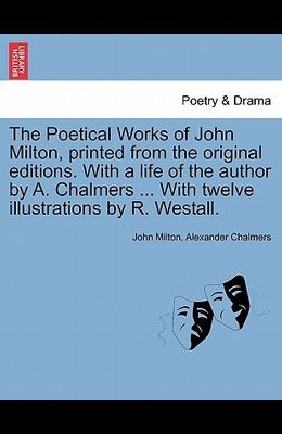The Poetical Works of John Milton, Printed from the Original Editions. with a Life of the Author by A. Chalmers ... with Twelve Illustrations by R. We