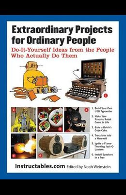 Extraordinary Projects for Ordinary People: Do It Yourself Ideas from the People Who Actually Do Them
