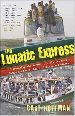 The Lunatic Express: Discovering the World... Via Its Most Dangerous Buses, Boats, Trains, and Planes