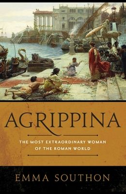 Agrippina: The Most Extraordinary Woman of the Roman World