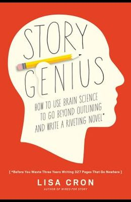 Story Genius: How to Use Brain Science to Go Beyond Outlining and Write a Riveting Novel (Before You Waste Three Years Writing 327 P