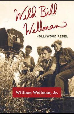 Wild Bill Wellman: Hollywood Rebel