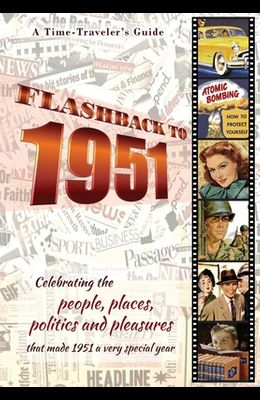 Flashback to 1951 - A Time Traveler's Guide: Celebrating the people, places, politics and pleasures that made 1951 a very special year. Perfect birthd