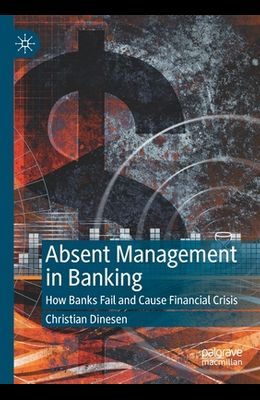 Absent Management in Banking: How Banks Fail and Cause Financial Crisis