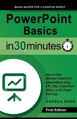 PowerPoint Basics In 30 Minutes: How to make effective PowerPoint presentations using a PC, Mac, PowerPoint Online, or the PowerPoint app