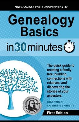 Genealogy Basics in 30 Minutes: The Quick Guide to Creating a Family Tree, Building Connections with Relatives, and Discovering the Stories of Your An