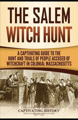 The Salem Witch Hunt: A Captivating Guide to the Hunt and Trials of People Accused of Witchcraft in Colonial Massachusetts