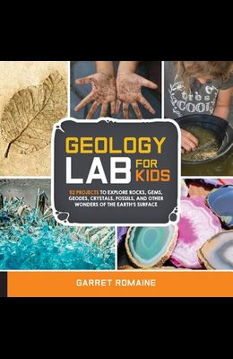 Geology Lab for Kids: 52 Projects to Explore Rocks, Gems, Geodes, Crystals, Fossils, and Other Wonders of the Earth's Surface