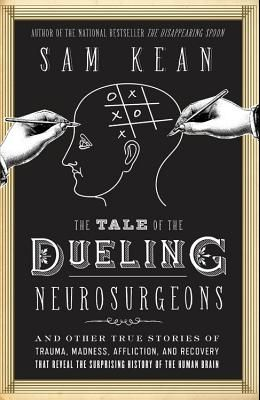 The Tale of the Dueling Neurosurgeons: And Other True Stories of Trauma, Madness, Affliction, and Recovery That Reveal the Surprising History of the H