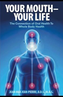 Your Mouth - Your Life: The Connection of Oral Health To Whole Body Health