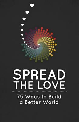 Spread the Love: 75 Ways to Build a Better World