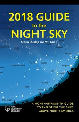 2018 Guide to the Night Sky: A Month-By-Month Guide to Exploring the Skies Above North America