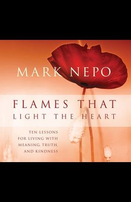 Flames That Light the Heart: Ten Lessons for Living with Meaning, Truth, and Kindness
