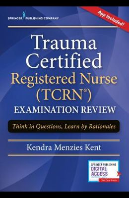 Trauma Certified Registered Nurse (Tcrn) Examination Review: Think in Questions, Learn by Rationales (Book + Free App)