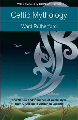 Celtic Mythology: The Nature and Influence of Celtic Myth from Druidism to Arthurian Legend