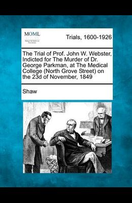 The Trial of Prof. John W. Webster, Indicted for the Murder of Dr. George Parkman, at the Medical College (North Grove Street) on the 23d of November,