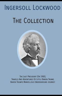 INGERSOLL LOCKWOOD The Collection: The Last President (Or 1900), Travels And Adventures Of Little Baron Trump, Baron Trumps? Marvellous Underground Jo