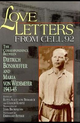 Love Letters from Cell 92: The Correspondence Between Dietrich Bonhoeffer and Maria Von Wedemeyer, 1943-45