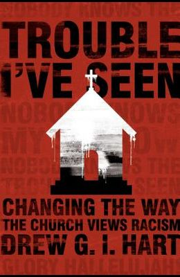 Trouble I've Seen: Changing the Way the Church Views Racism
