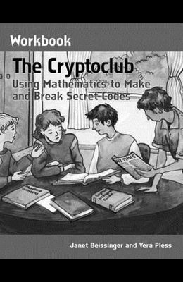 The Cryptoclub Workbook: Using Mathematics to Make and Break Secret Codes