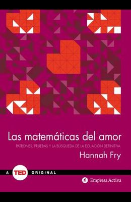 Las Matematicas del Amor: Patrones, Pruebas y la Busqueda de la Educacion Definitiva = The Mathematics of Love