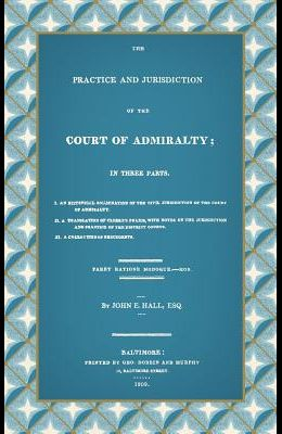 The Practice and Jurisdiction of the Court of Admiralty: In Three Parts I. an Historical Examination of the Civil Jurisdiction of the Court of Admiral