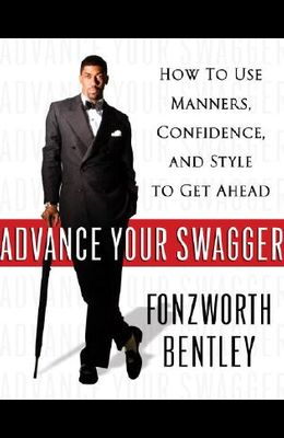 Advance Your Swagger: How to Use Manners, Confidence, and Style to Get Ahead