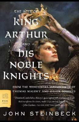 The Acts of King Arthur and His Noble Knights: From the Winchester Manuscripts of Thomas Malory and Other Sources
