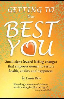 GETTING TO the BEST YOU: Small steps toward lasting changes that empower women to restore health, vitality and happiness.