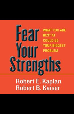 Fear Your Strengths Lib/E: What You Are Best at Could Be Your Biggest Problem