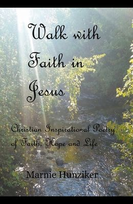 Walk with Faith in Jesus: Christian Inspirational Poetry of Faith, Hope, and Life