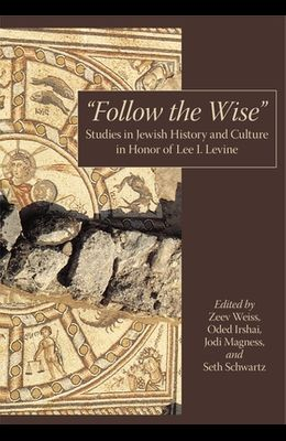 Follow the Wise: Studies in Jewish History and Culture in Honor of Lee I. Levine
